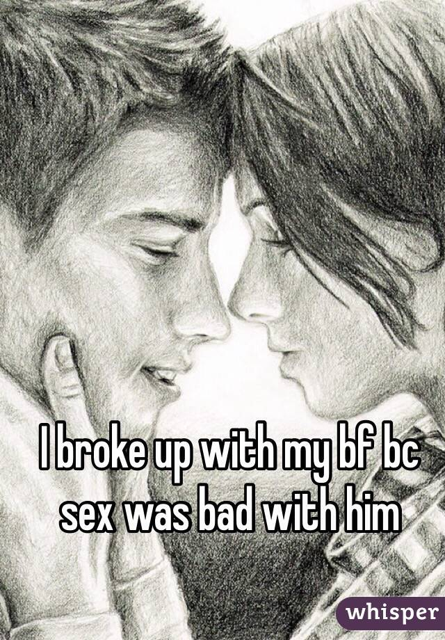 I broke up with my bf bc sex was bad with him