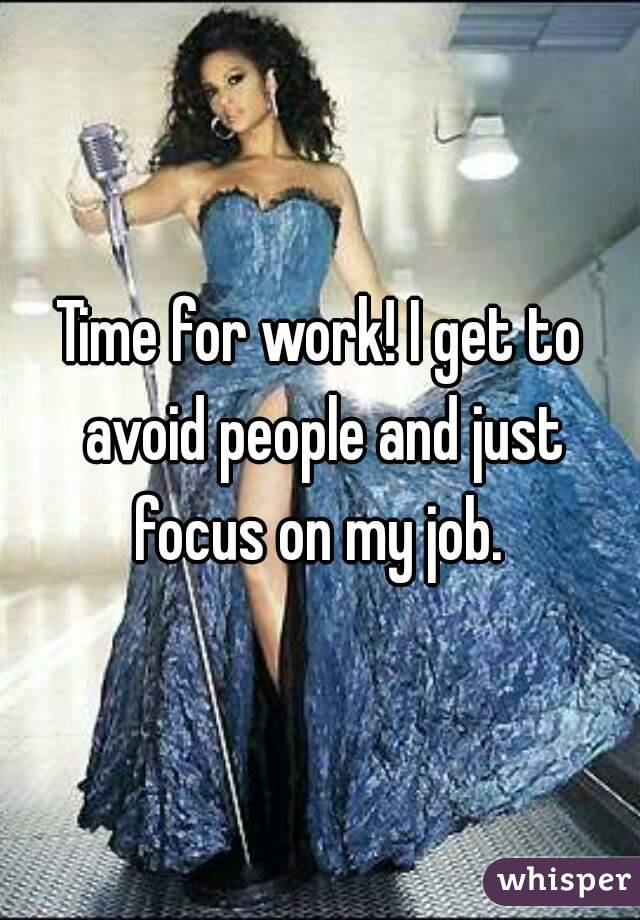 Time for work! I get to avoid people and just focus on my job.
