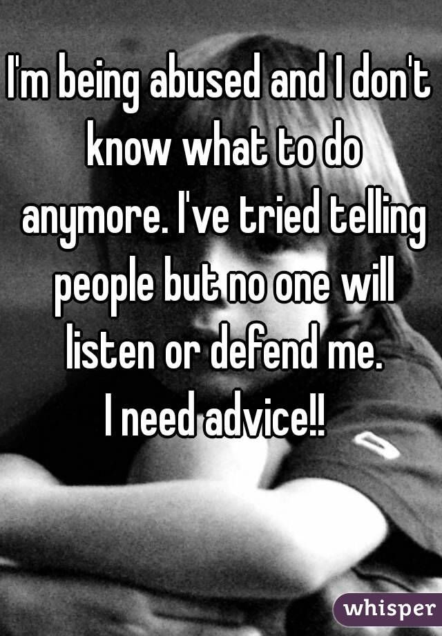 I'm being abused and I don't know what to do anymore. I've tried telling people but no one will listen or defend me. I need advice!!
