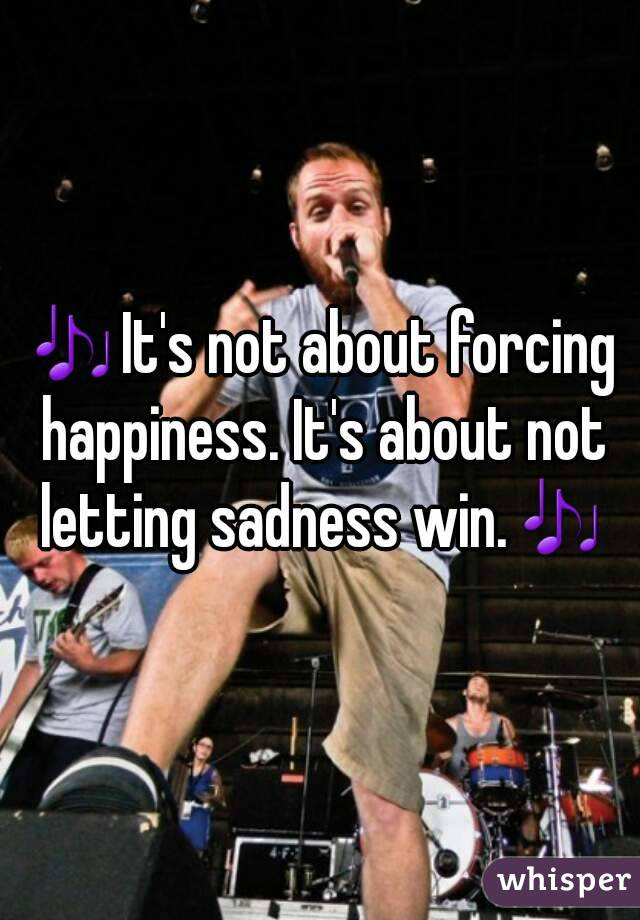 🎶It's not about forcing happiness. It's about not letting sadness win.🎶