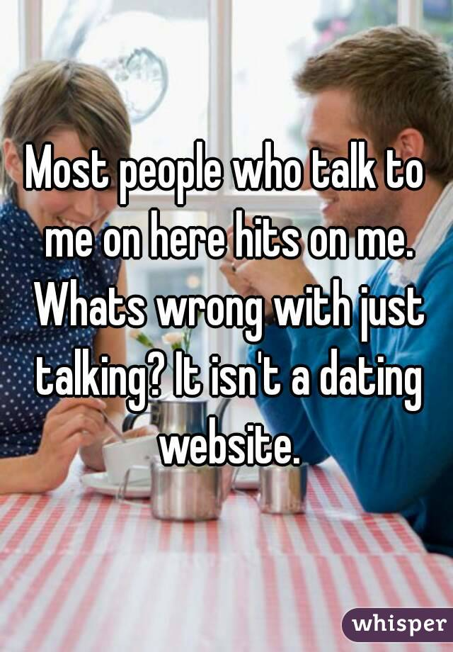 Most people who talk to me on here hits on me. Whats wrong with just talking? It isn't a dating website.