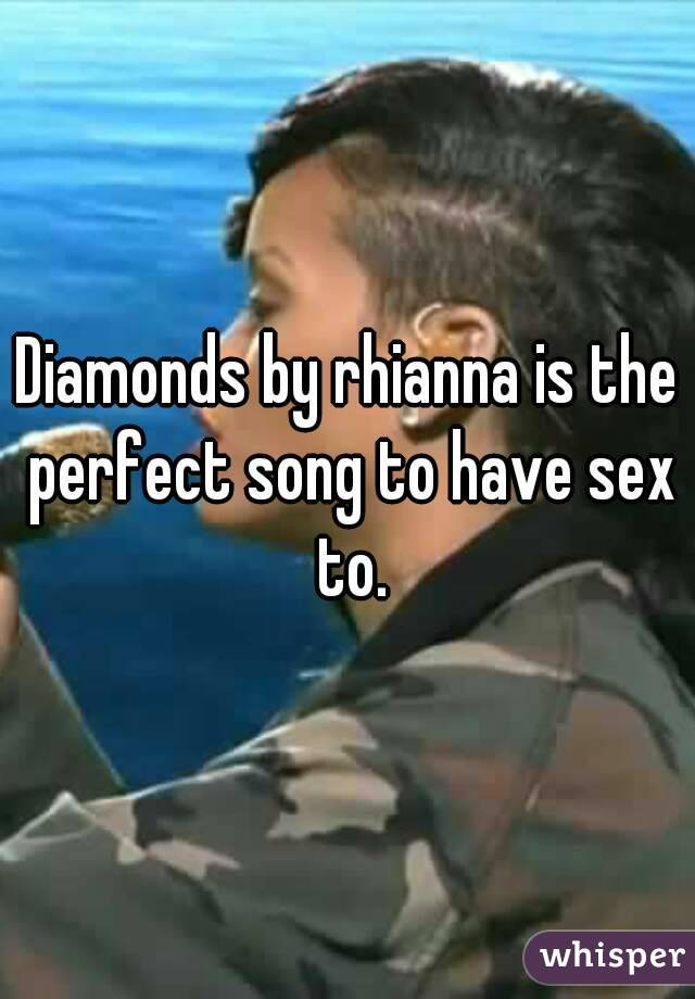 Diamonds by rhianna is the perfect song to have sex to.