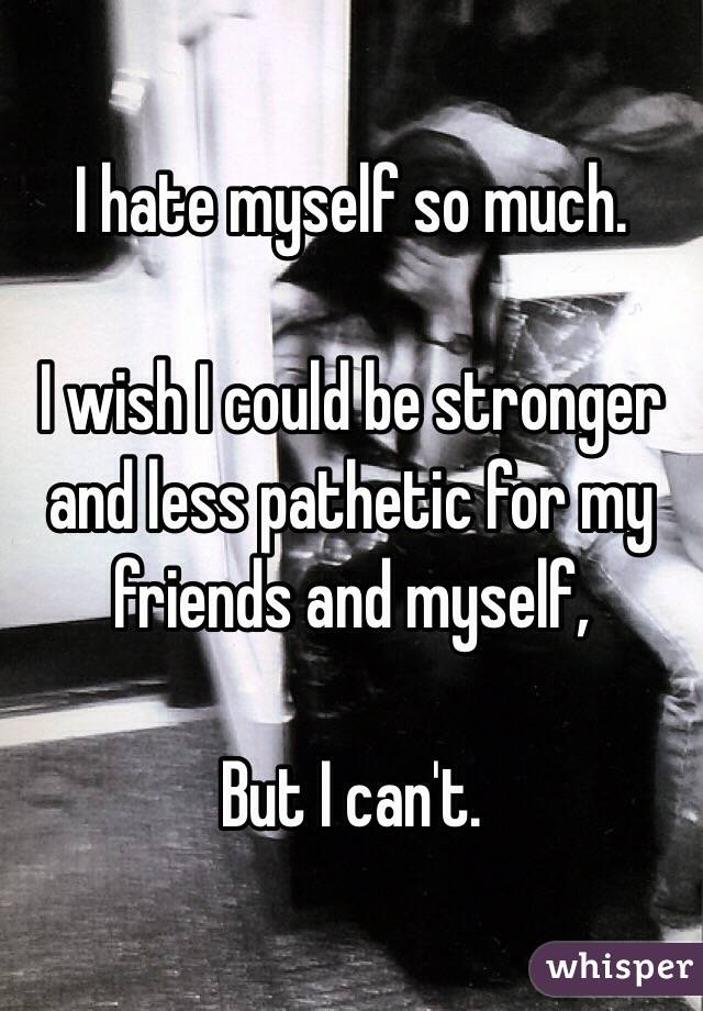 I hate myself so much.  I wish I could be stronger and less pathetic for my friends and myself,  But I can't.
