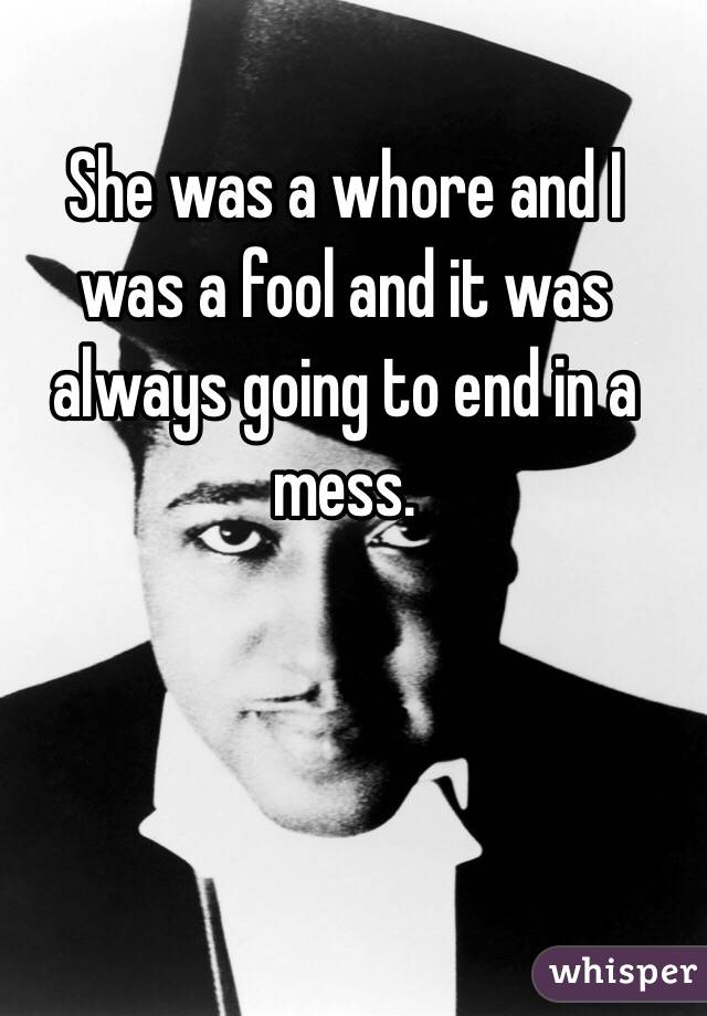She was a whore and I was a fool and it was always going to end in a mess.