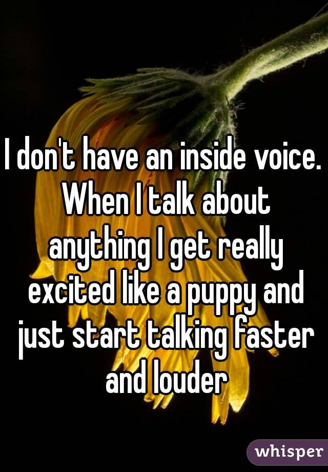 I don't have an inside voice. When I talk about anything I get really excited like a puppy and just start talking faster and louder