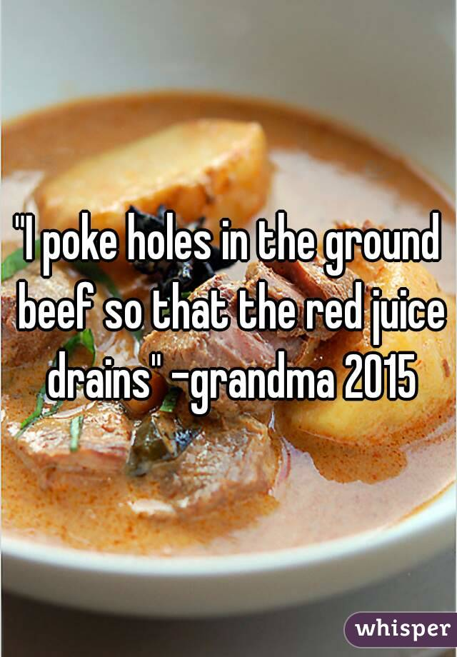"""""""I poke holes in the ground beef so that the red juice drains"""" -grandma 2015"""