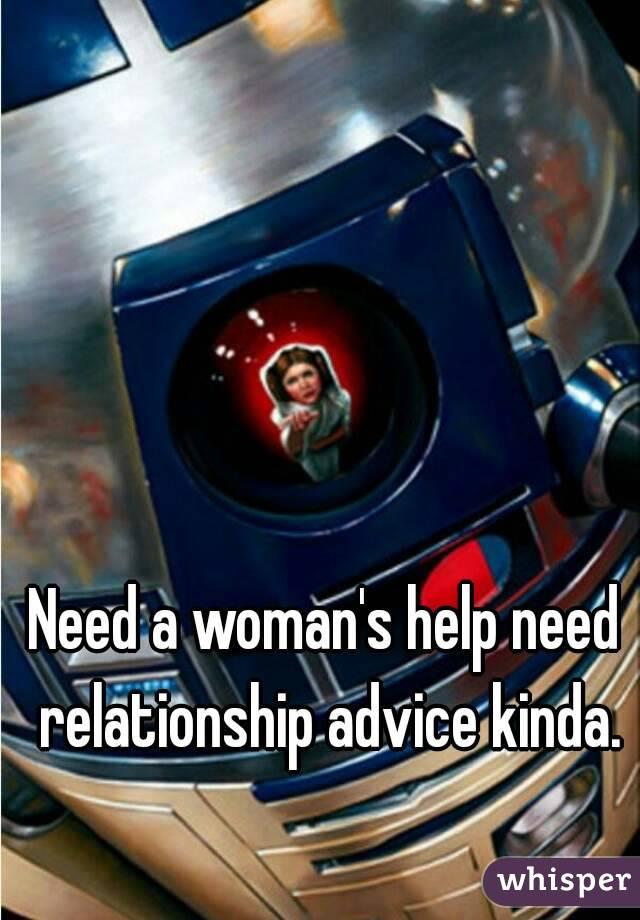 Need a woman's help need relationship advice kinda.