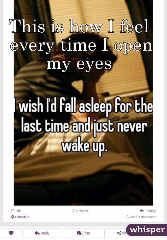 This is how I feel every time I open my eyes