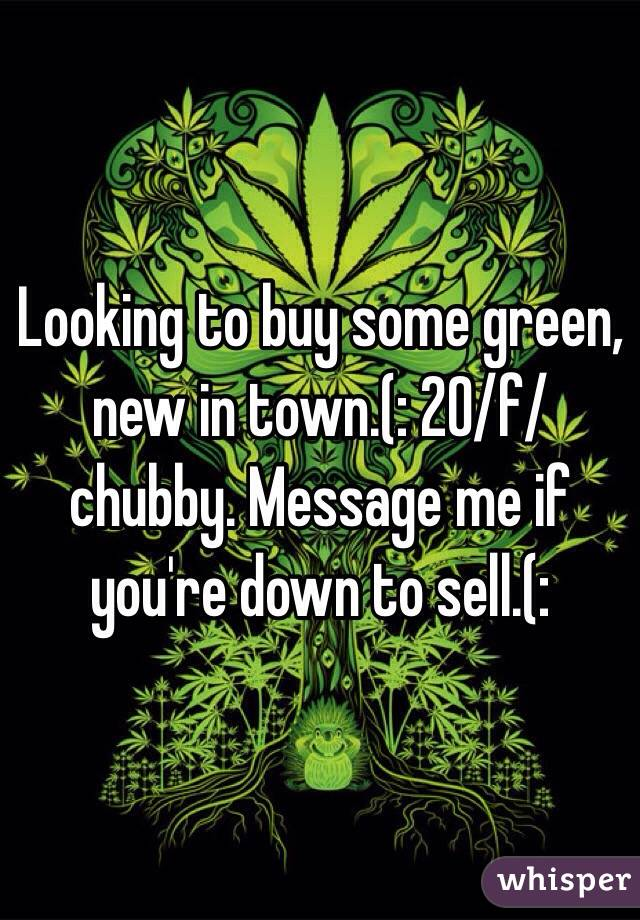 Looking to buy some green, new in town.(: 20/f/chubby. Message me if you're down to sell.(: