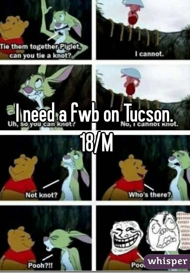 I need a fwb on Tucson. 18/M