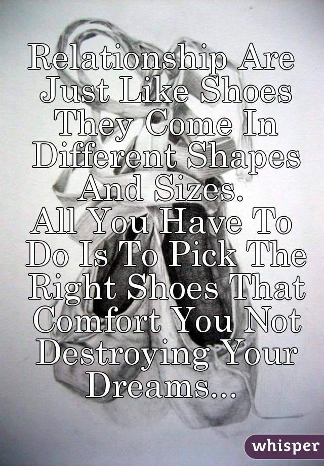 Relationship Are Just Like Shoes They Come In Different Shapes And Sizes.  All You Have To Do Is To Pick The Right Shoes That Comfort You Not Destroying Your Dreams...