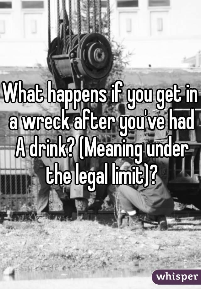 What happens if you get in a wreck after you've had A drink? (Meaning under the legal limit)?