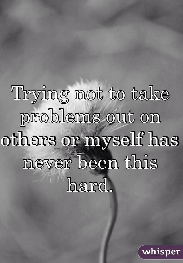 Trying not to take problems out on others or myself has never been this hard.
