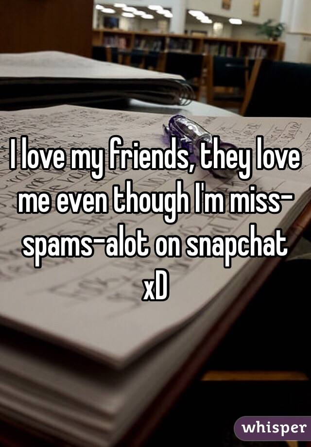 I love my friends, they love me even though I'm miss-spams-alot on snapchat xD