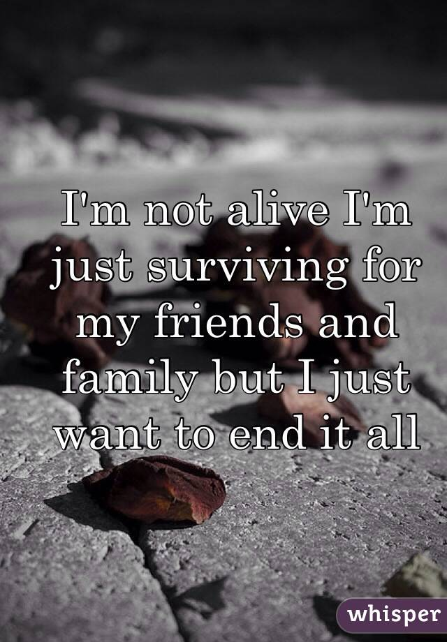 I'm not alive I'm just surviving for my friends and family but I just want to end it all