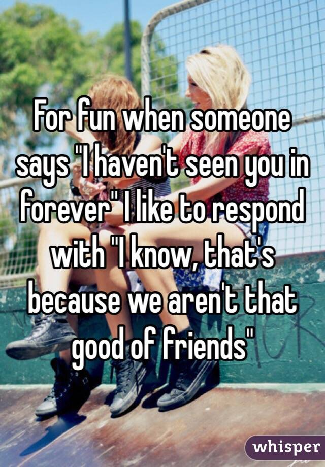 """For fun when someone says """"I haven't seen you in forever"""" I like to respond with """"I know, that's because we aren't that good of friends"""""""