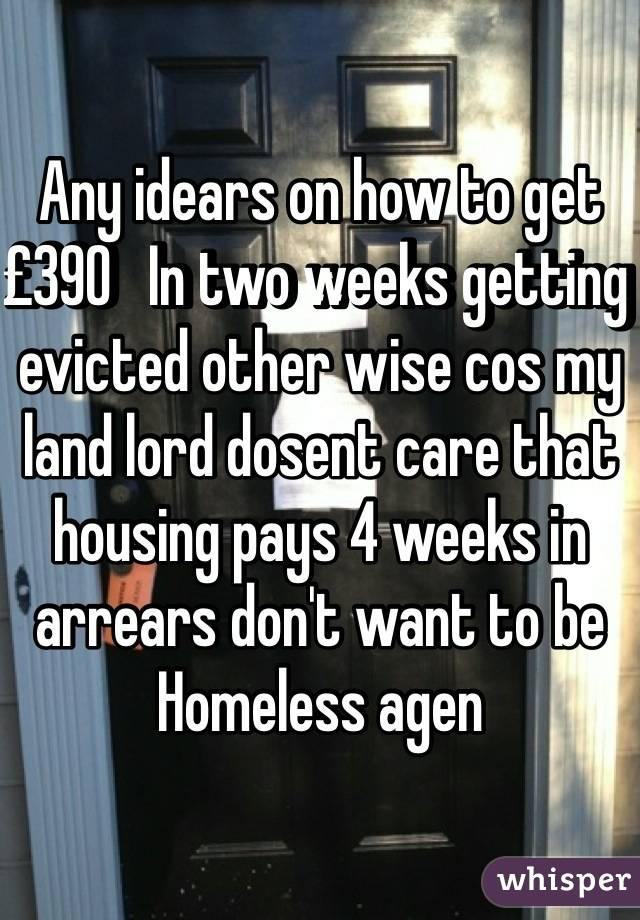 Any idears on how to get £390   In two weeks getting evicted other wise cos my land lord dosent care that housing pays 4 weeks in arrears don't want to be Homeless agen