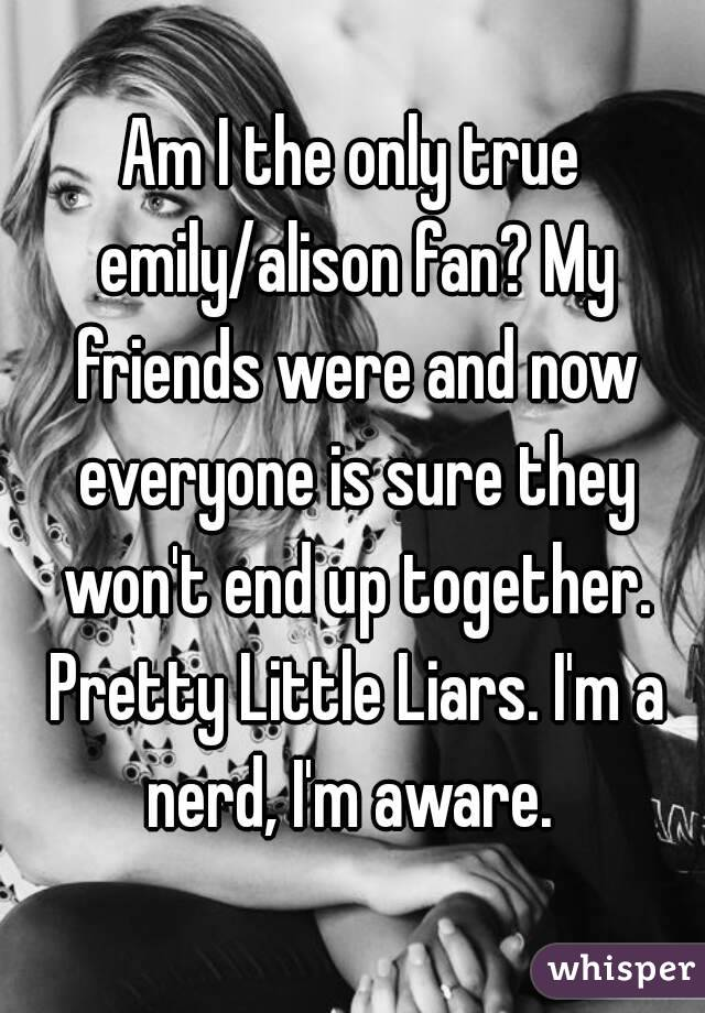 Am I the only true emily/alison fan? My friends were and now everyone is sure they won't end up together. Pretty Little Liars. I'm a nerd, I'm aware.