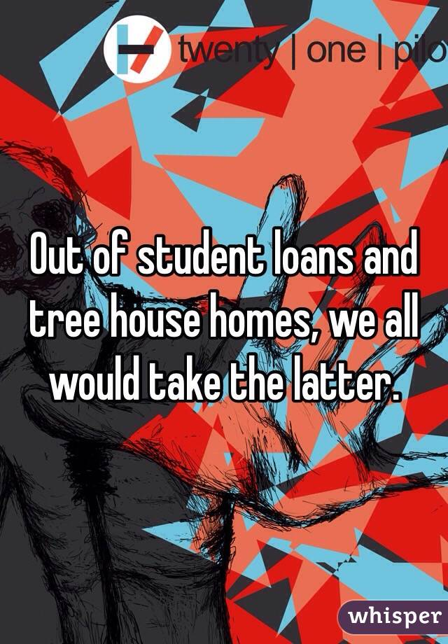 Out of student loans and tree house homes, we all would take the latter.