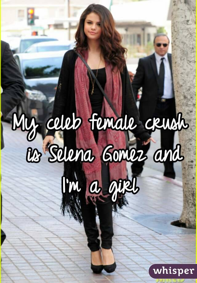 My celeb female crush is Selena Gomez and I'm a girl