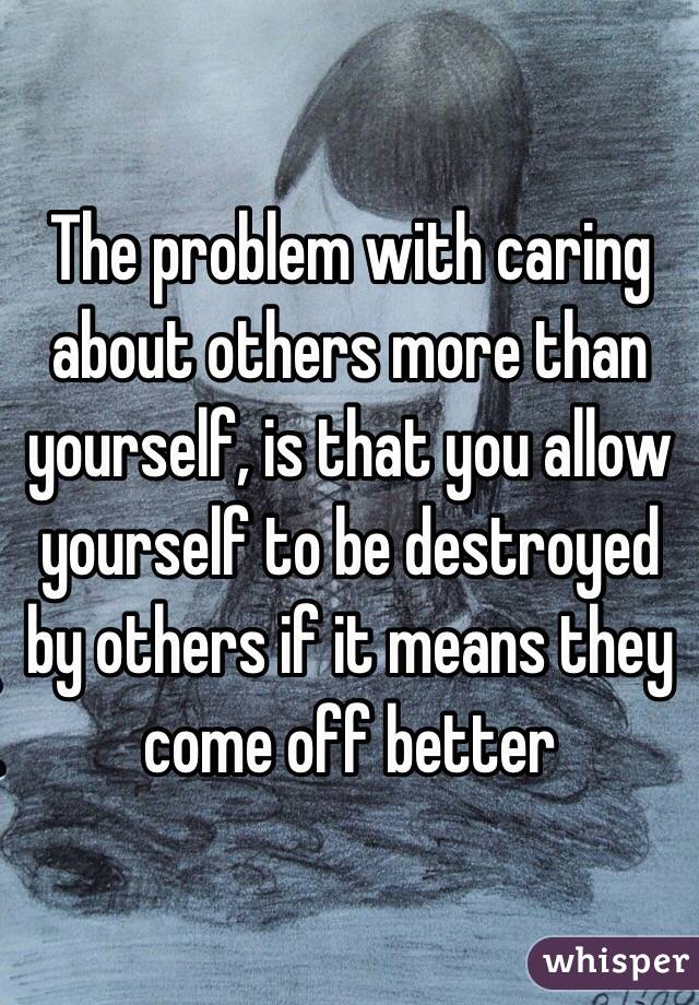 The problem with caring about others more than yourself, is that you allow yourself to be destroyed by others if it means they come off better