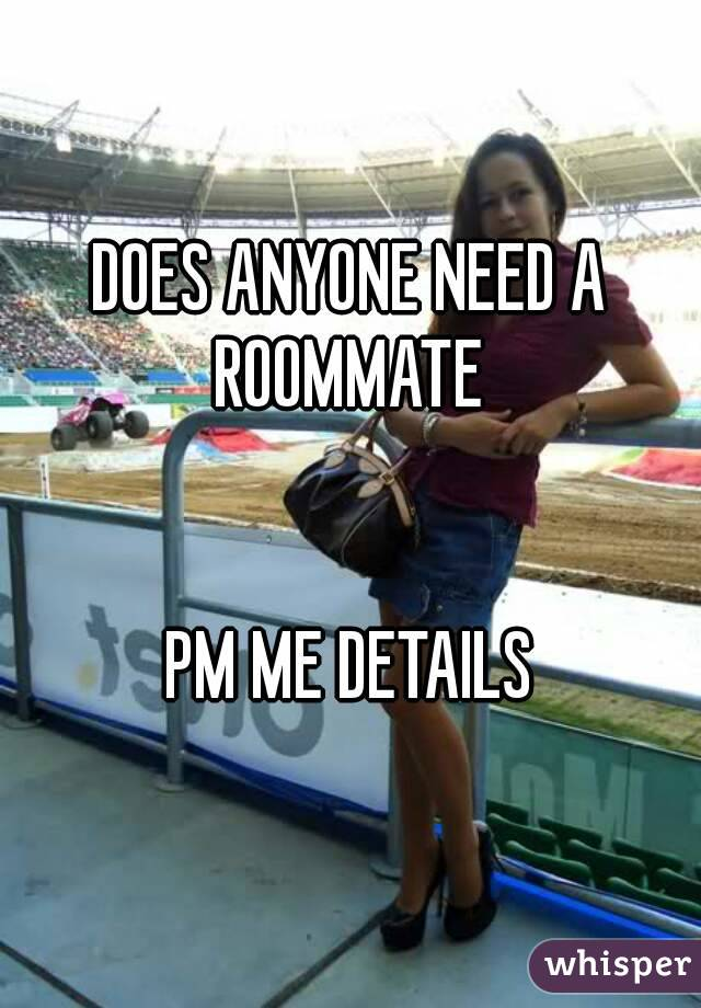 DOES ANYONE NEED A ROOMMATE    PM ME DETAILS