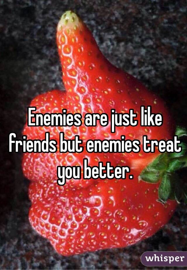 Enemies are just like friends but enemies treat you better.
