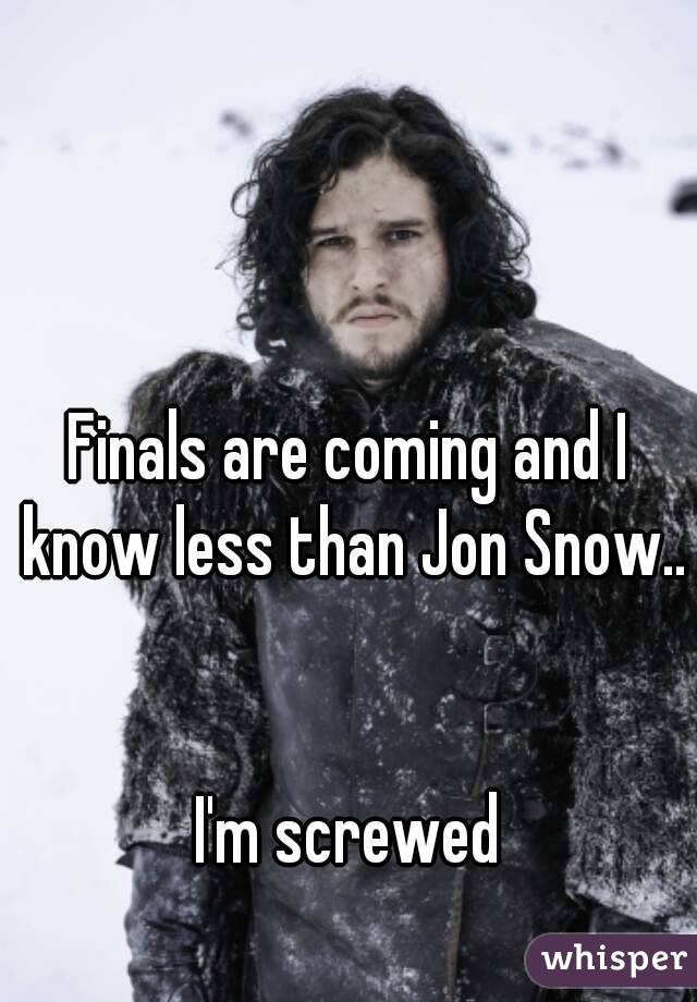 Finals are coming and I know less than Jon Snow..   I'm screwed