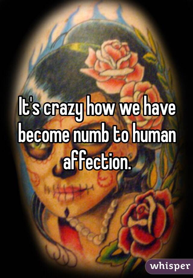 It's crazy how we have become numb to human affection.