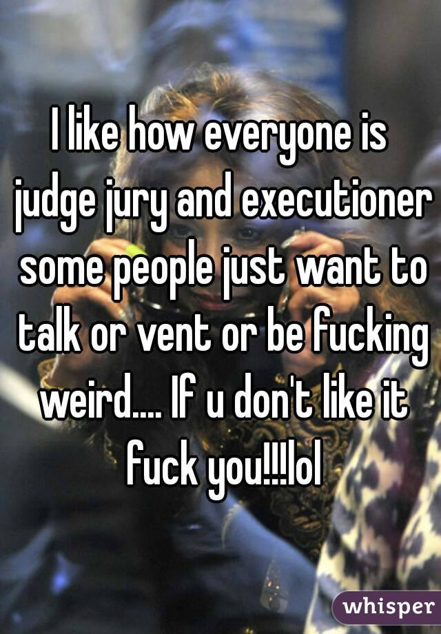 I like how everyone is judge jury and executioner some people just want to talk or vent or be fucking weird.... If u don't like it fuck you!!!lol
