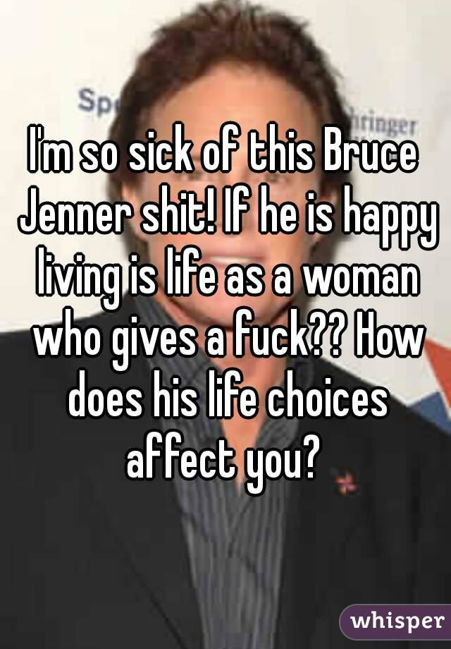 I'm so sick of this Bruce Jenner shit! If he is happy living is life as a woman who gives a fuck?? How does his life choices affect you?