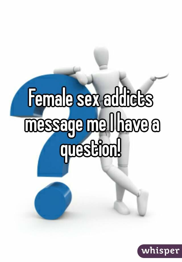 Female sex addicts message me I have a question!