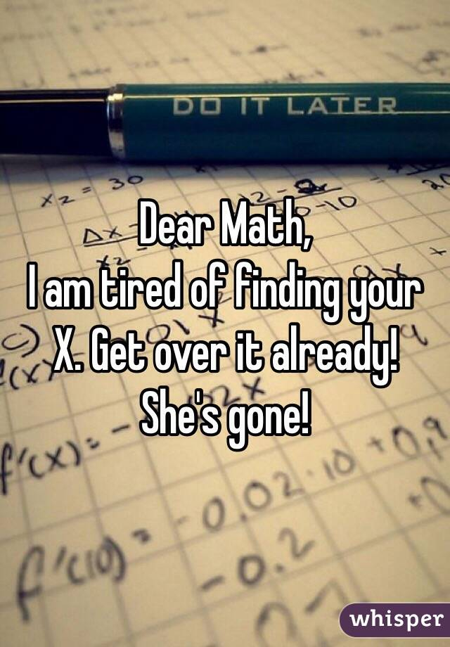 Dear Math,  I am tired of finding your X. Get over it already! She's gone!
