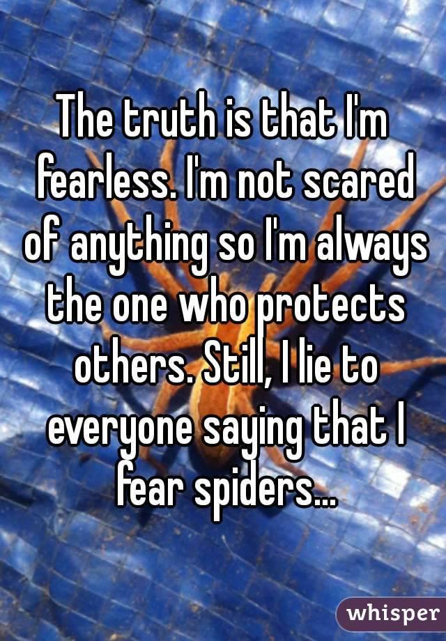 The truth is that I'm fearless. I'm not scared of anything so I'm always the one who protects others. Still, I lie to everyone saying that I fear spiders...
