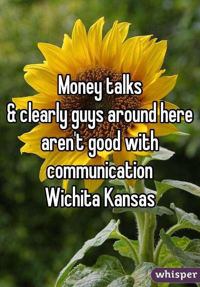 Money talks  & clearly guys around here aren't good with communication Wichita Kansas