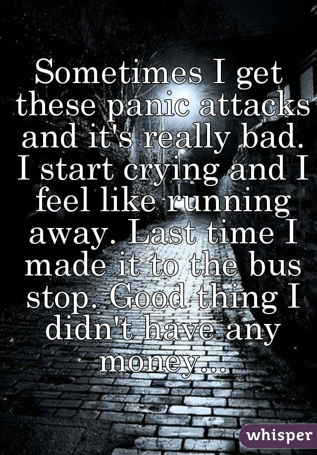 Sometimes I get these panic attacks and it's really bad. I start crying and I feel like running away. Last time I made it to the bus stop. Good thing I didn't have any money...