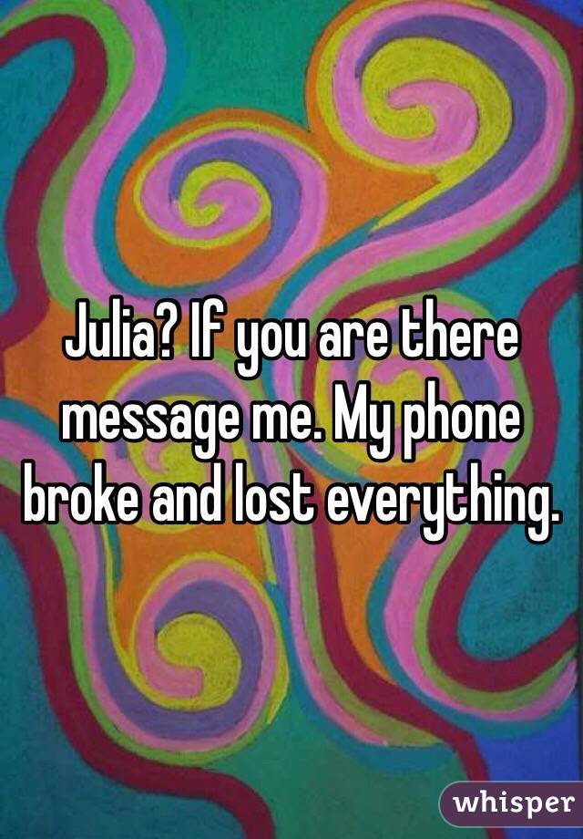 Julia? If you are there message me. My phone broke and lost everything.