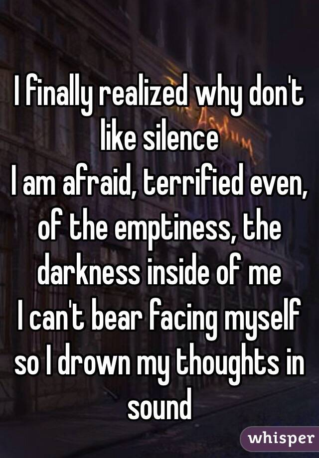 I finally realized why don't like silence  I am afraid, terrified even, of the emptiness, the darkness inside of me I can't bear facing myself so I drown my thoughts in sound