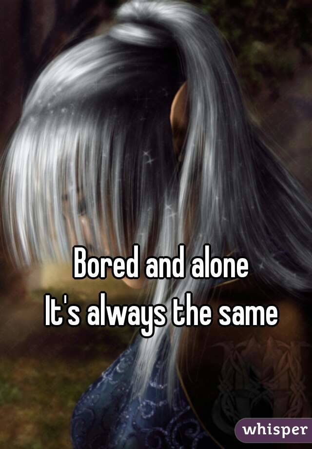 Bored and alone It's always the same