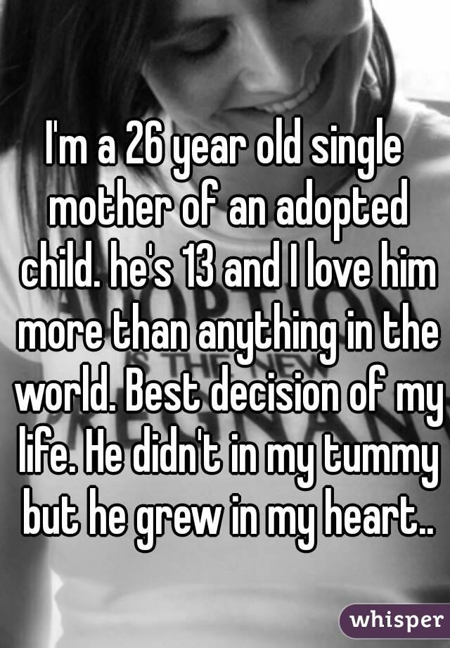 I'm a 26 year old single mother of an adopted child. he's 13 and I love him more than anything in the world. Best decision of my life. He didn't in my tummy but he grew in my heart..