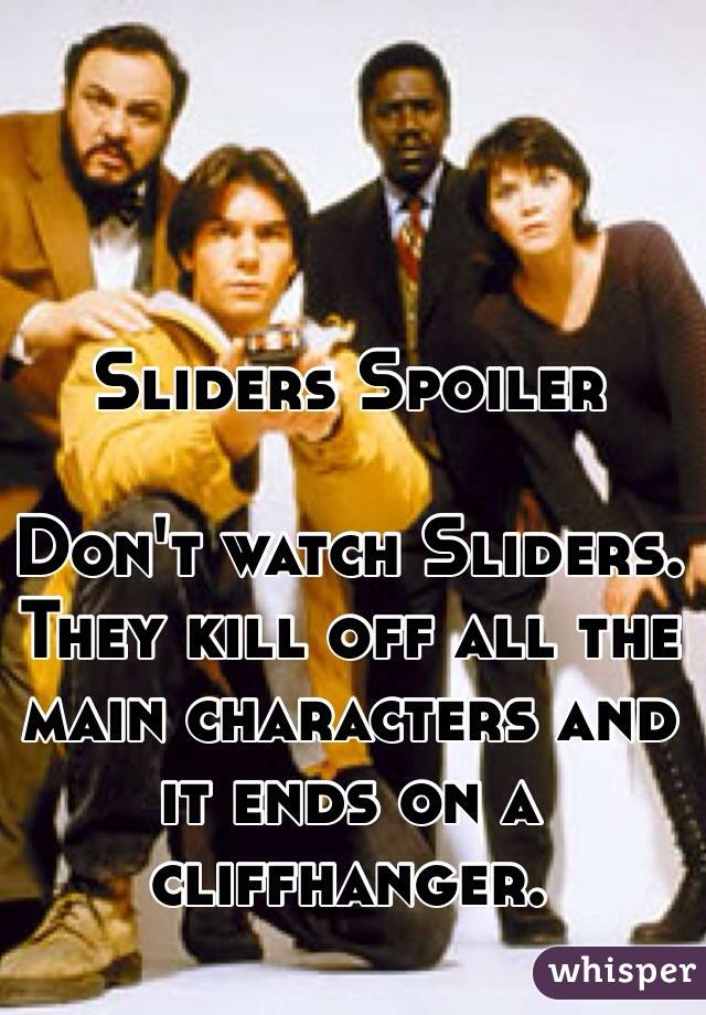 Sliders Spoiler  Don't watch Sliders. They kill off all the main characters and it ends on a cliffhanger.