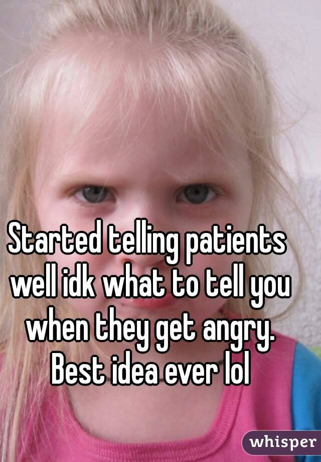 Started telling patients well idk what to tell you when they get angry. Best idea ever lol