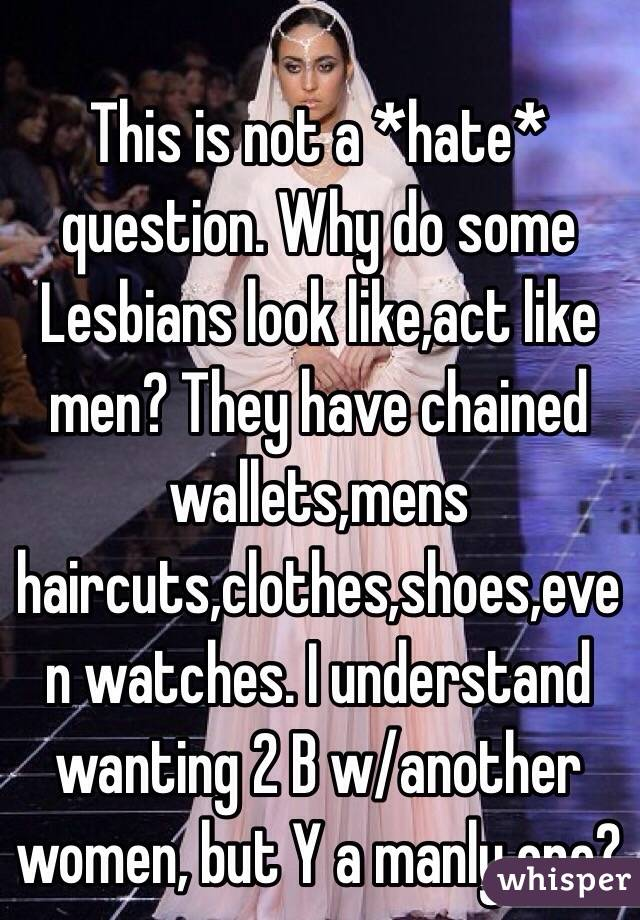 This is not a *hate* question. Why do some Lesbians look like,act like men? They have chained wallets,mens haircuts,clothes,shoes,even watches. I understand wanting 2 B w/another women, but Y a manly one?