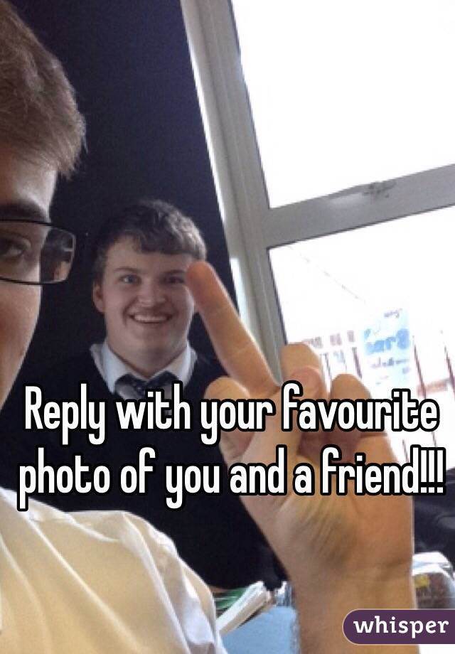 Reply with your favourite photo of you and a friend!!!