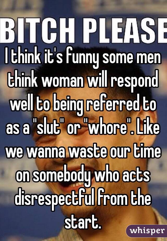 "I think it's funny some men think woman will respond well to being referred to as a ""slut"" or ""whore"". Like we wanna waste our time on somebody who acts disrespectful from the start."