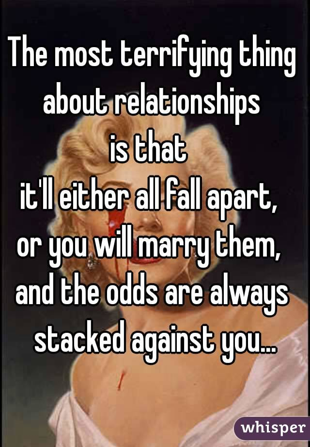 The most terrifying thing about relationships  is that  it'll either all fall apart,  or you will marry them,  and the odds are always stacked against you...