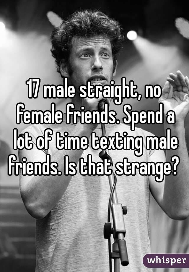 17 male straight, no female friends. Spend a lot of time texting male friends. Is that strange?