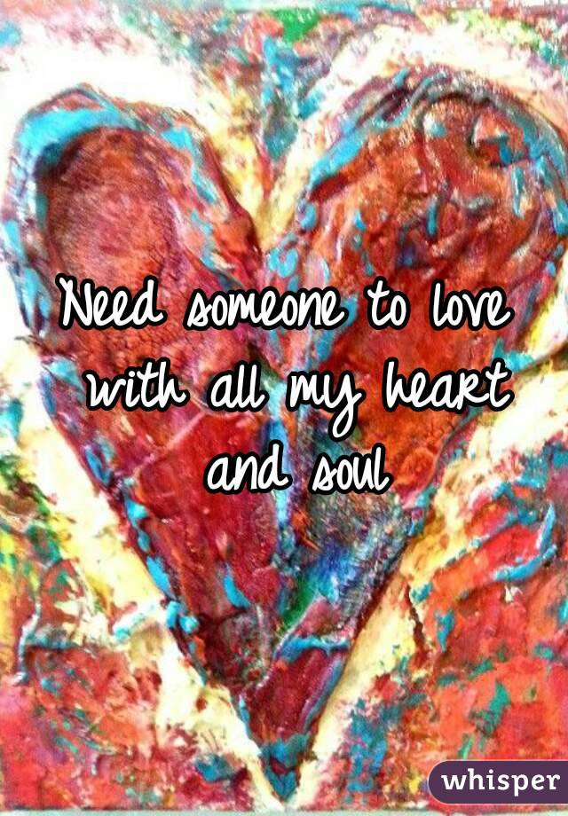 Need someone to love with all my heart and soul