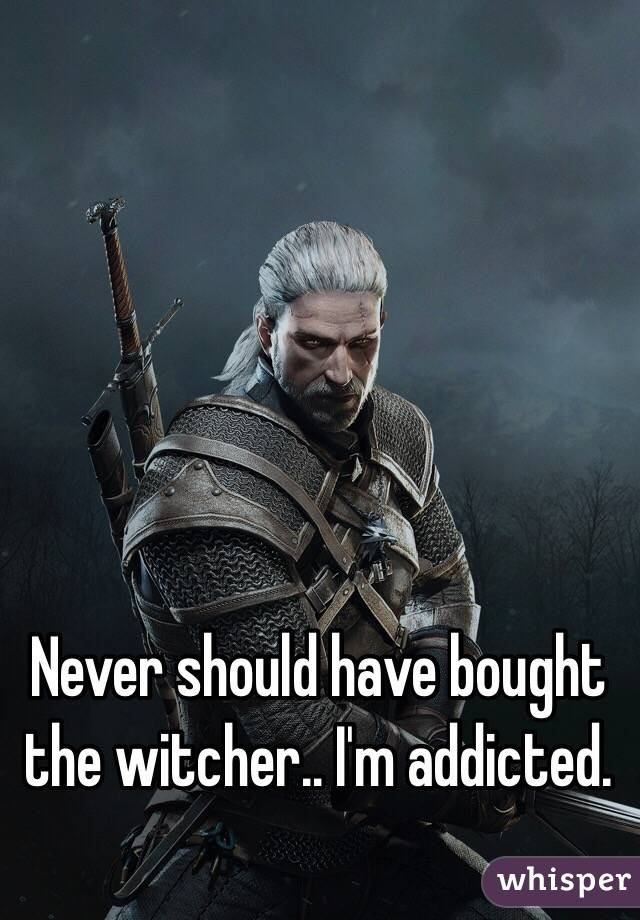 Never should have bought the witcher.. I'm addicted.