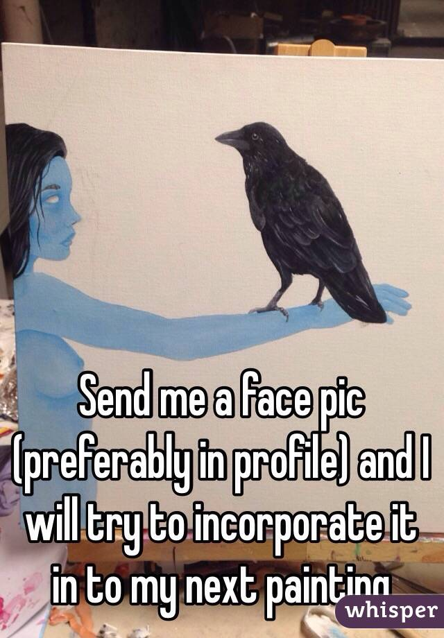 Send me a face pic (preferably in profile) and I will try to incorporate it in to my next painting